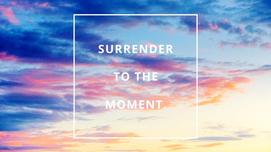 Surrender to the moment