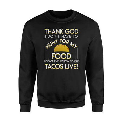 Dont Have Hunt For Food I Dont Even Know Where Tacos Live - Standard Fleece Sweatshirt - Apparel