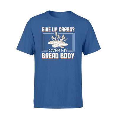 give up carbs over my bread body cool Bread Lover gift - Standard T-shirt - Apparel