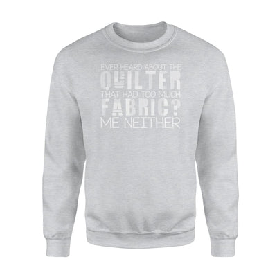 Hear About The Quilter That Had Too Much Fabric Me Neither - Standard Fleece Sweatshirt - Apparel