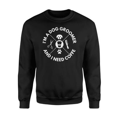 I Am A Dog Groomer And I Need Coffee Hobby Saying Shirt - Standard Fleece Sweatshirt - Apparel