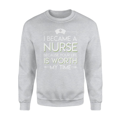 I Became A Nurse Because Your Life Is Worth My Time Tshirt - Standard Fleece Sweatshirt - Apparel