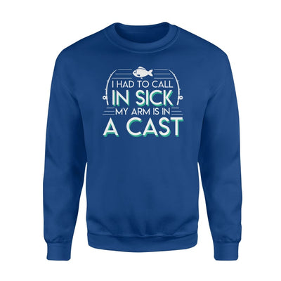 I Had To Call In Sick My Arm Is In A Cast Fishing Love Shirt - Standard Fleece Sweatshirt - Apparel