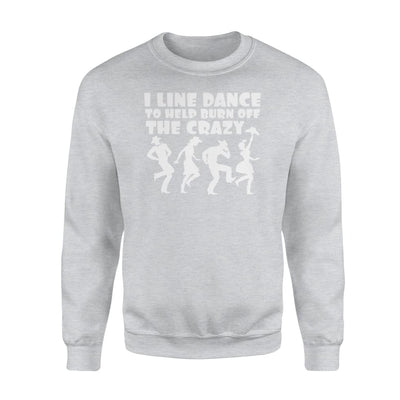 I Line Dancer To Burn Off The Crazy Cool Saying Gifts Shirt - Standard Fleece Sweatshirt - Apparel