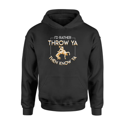Id Rather Throw Ya Then Know Ya Funny Quote Wrestlers Shirt - Standard Hoodie - Apparel
