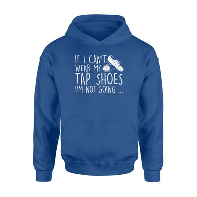 If I Cant Wear My Tap Shoes Im Not Going Tap Dancing Life - Standard Hoodie - Apparel