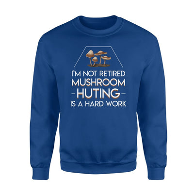 Im Not Retired Mushroom Hunting Hard Work Retirement Shirt - Standard Fleece Sweatshirt - Apparel