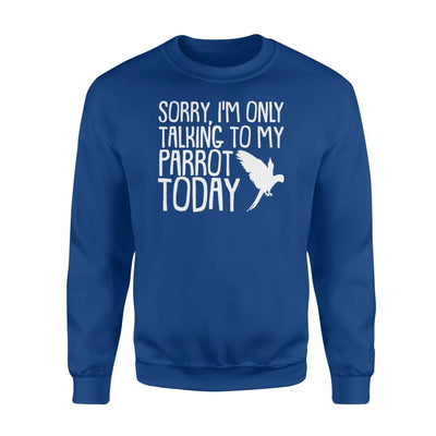 Im Only Talking To My Parrots Owner Today Gifts Saying Shirt - Standard Fleece Sweatshirt - Apparel