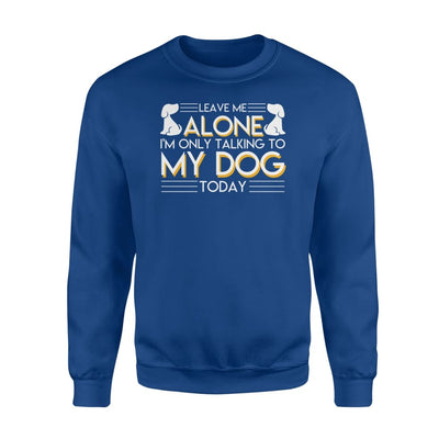 Leave Me Alone Im Only Talking To My Dog Lover Today Shirt - Standard Fleece Sweatshirt - Apparel