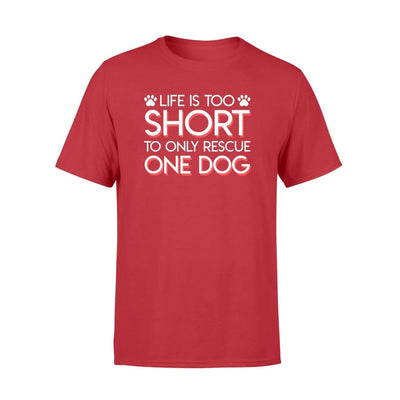 Life Is Too Short To Only Rescue One Dog Design Shirt - Standard T-shirt - Apparel