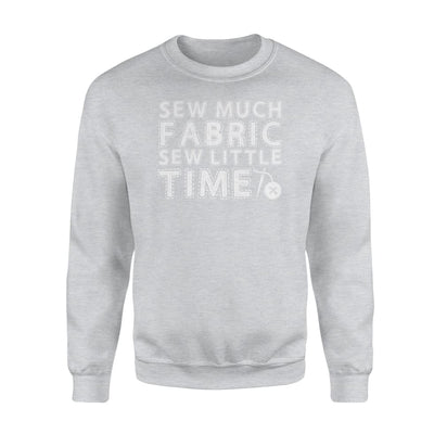 Sewing Fabric Much Fabric Sew Little Time Funny Saying Gifts - Standard Fleece Sweatshirt - Apparel