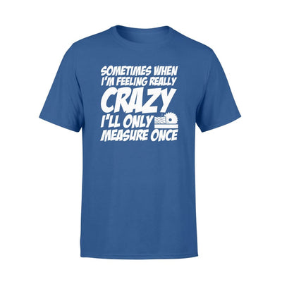 Sometimes Woodworker Feeling Really Crazy Only Measure Once - Standard T-shirt - Apparel