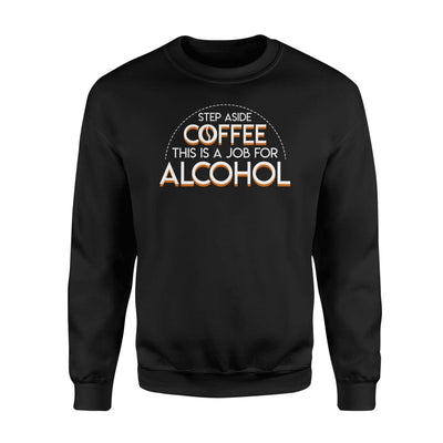 Step Aside Coffee This Is A Job For Alcohol Shirt - Standard Fleece Sweatshirt - Apparel