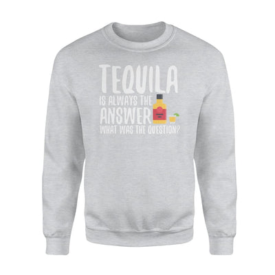 Tequila Is Always The Answer What Was The Question Shirt - Standard Fleece Sweatshirt - Apparel