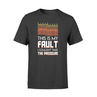 This Is My Fault I Couldnt Take The Pressure Geologist Shirt - Standard T-shirt - Apparel