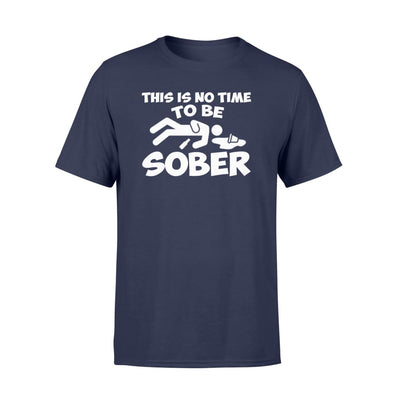This Is No Time To Be Sober Funny Quote Drinking Shirt Gift - Standard T-shirt - Apparel