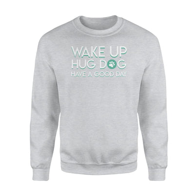 Wake Up Hug Dog Have A Good Day Dog Lover Cute Saying Shirt - Standard Fleece Sweatshirt - Apparel