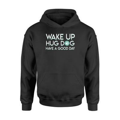 Wake Up Hug Dog Have A Good Day Dog Lover Cute Saying Shirt - Standard Hoodie - Apparel
