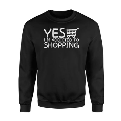 Yes Im Addicted To Shopping Funny Shopaholic Shirt Gifts - Standard Fleece Sweatshirt - Apparel