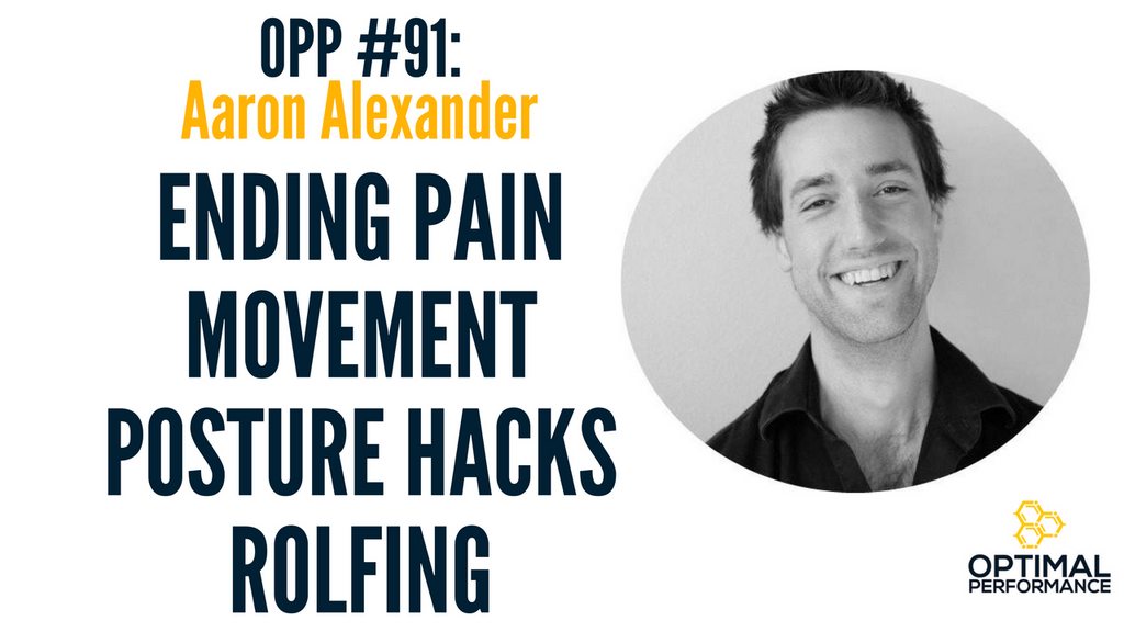 Aaron Alexander: Rolfing, Posture, Movement, and Being Pain-Free [OPP 91]