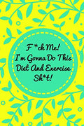 F*ck Me! I'm Gonna Do This Diet and Exercise Sh*t!: Funny Daily Food Diary, Diet Planner and Fitness Journal For Some Real F*cking Weight Loss! (Tough Love To Inspire Bad Ass B*itches!)