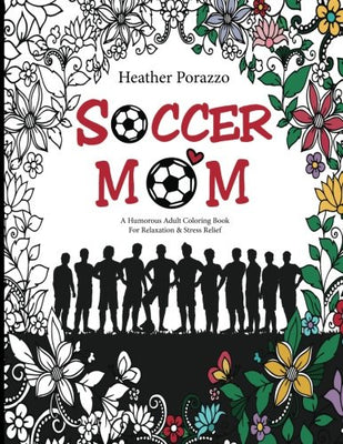 Soccer Mom: A Humorous Adult Coloring Book For Relaxation & Stress Relief: (Humorous Coloring Books For Grown-Ups)