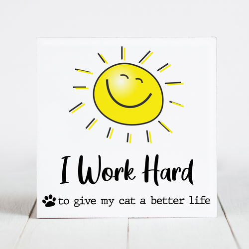 I Work Hard So My Cat Can Have a Better Life - Sunshine & Sarcasm