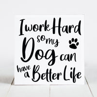 I Work Hard So My Dog Can Have a Better Life