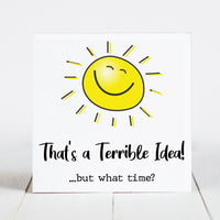 That's a Terrible Idea!  but What Time?  - Sunshine & Sarcasm