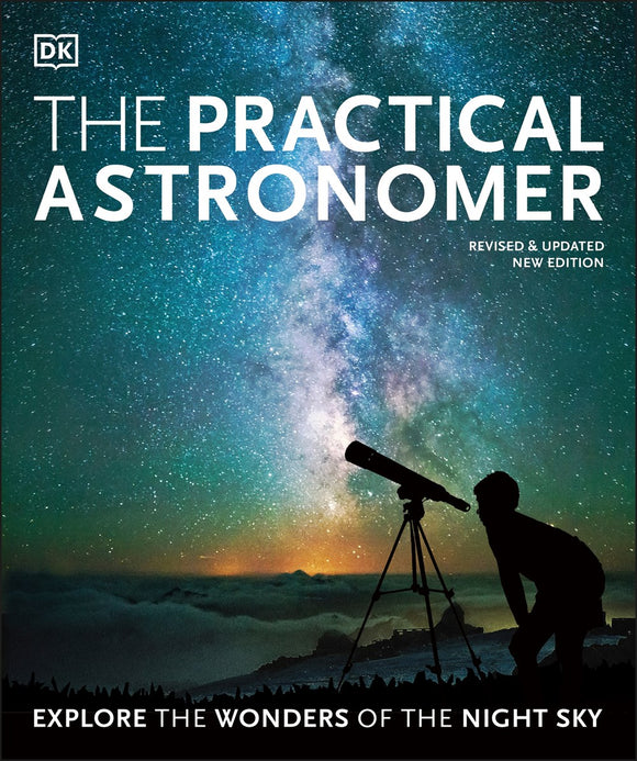 The Practical Astronomer : Explore the Wonders of the Night Sky
