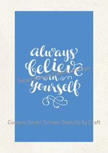 Always Believe in Yourself SilkScreen Stencil - Reusable, Selfadhesive - Canvas, Cards, Glass, Ceramic, Wall, Fabric, Wood, Metal, Clay