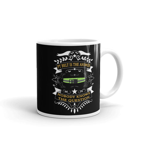 PT Belt is the Answer, Nobody Knows the Question  Ceramic Mug