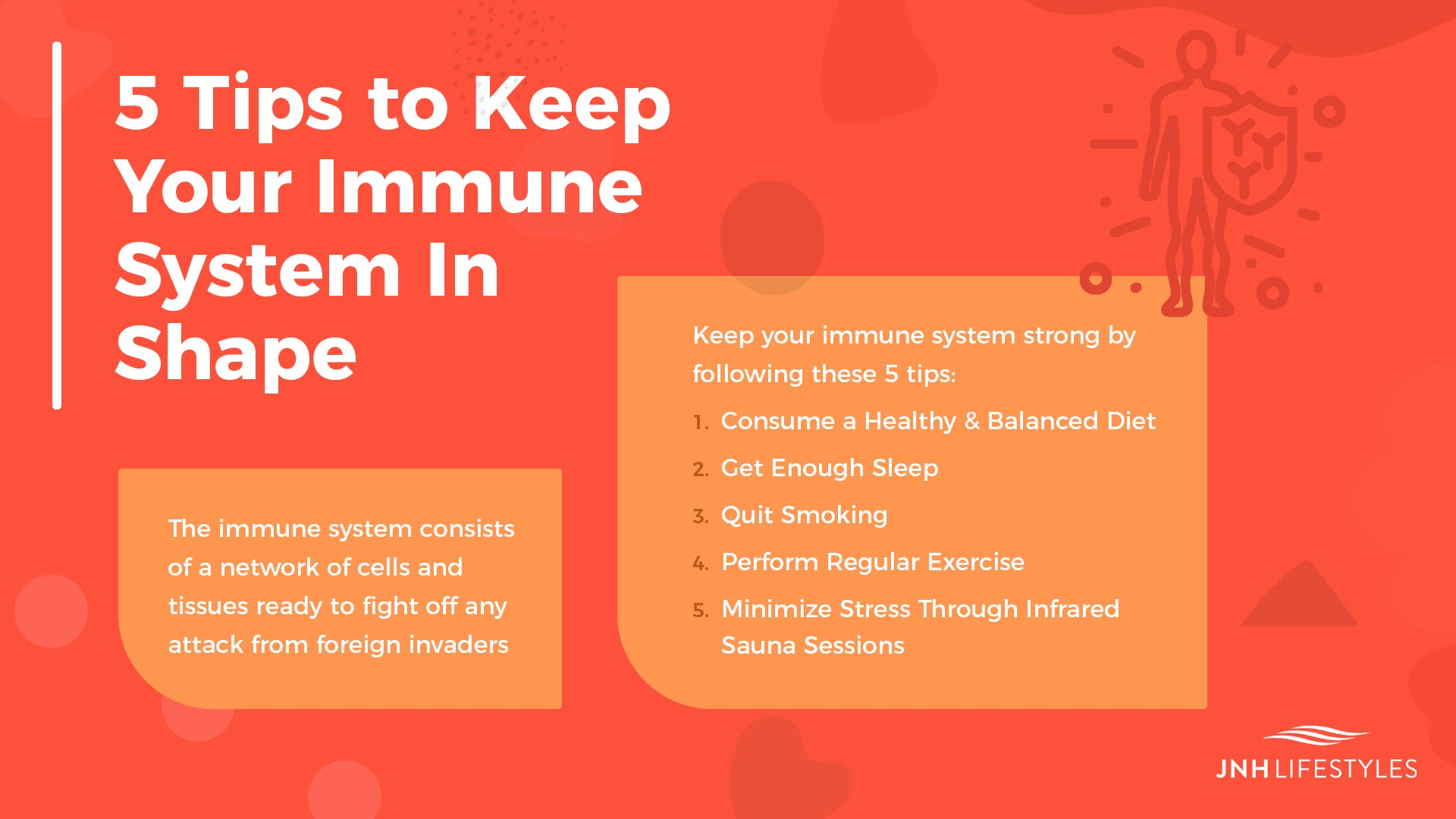 5 Tips to Keep Your Immune System In Shape -The immune system consists of a network of cells and tissues ready to fight off any attack from foreign invaders -Keep your immune system strong by following these 5 tips: 1. Consume a Healthy & Balanced Diet 2. Get Enough Sleep 3. Quit Smoking 4. Perform Regular Exercise 5. Minimize Stress Through Infrared Sauna Sessions