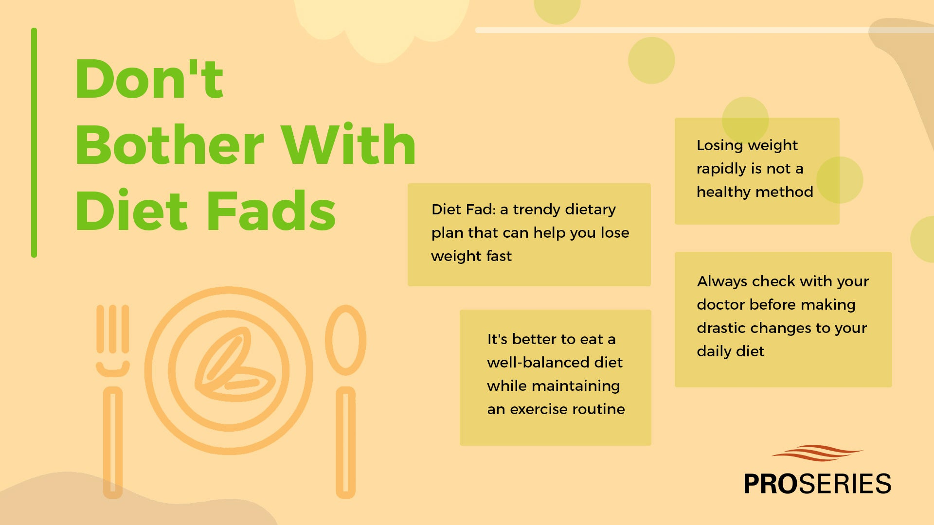 Don't Bother With Diet Fads 1. Diet Fad: a trendy dietary plan that can help you lose weight fast 2. Losing weight rapidly is not a healthy method 3. It's better to eat a well-balanced diet while maintaining an exercise routine 4. Always check with your doctor before making drastic changes to your daily diet