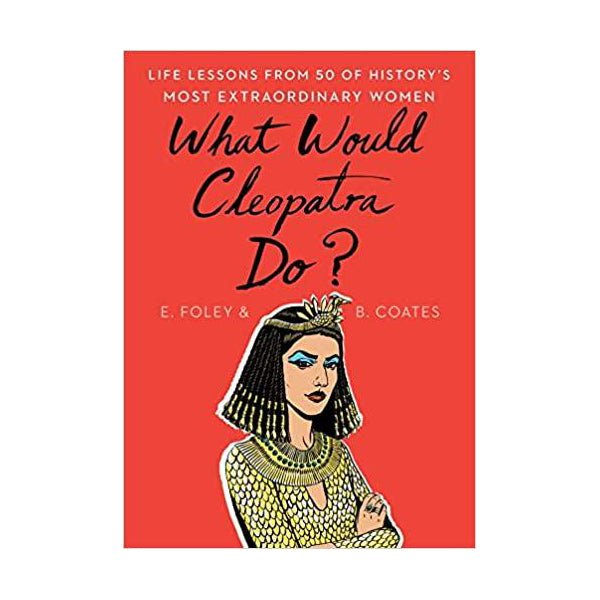 What Would Cleopatra Do?: Life Lessons from 50 of History's Most Extraordinary Women