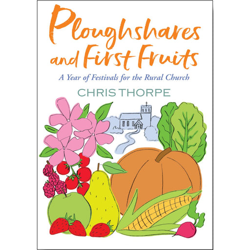 Christian Church Life Books Ploughshares and First Fruits A Year of Festivals for the Rural Church, by Chris Thorpe