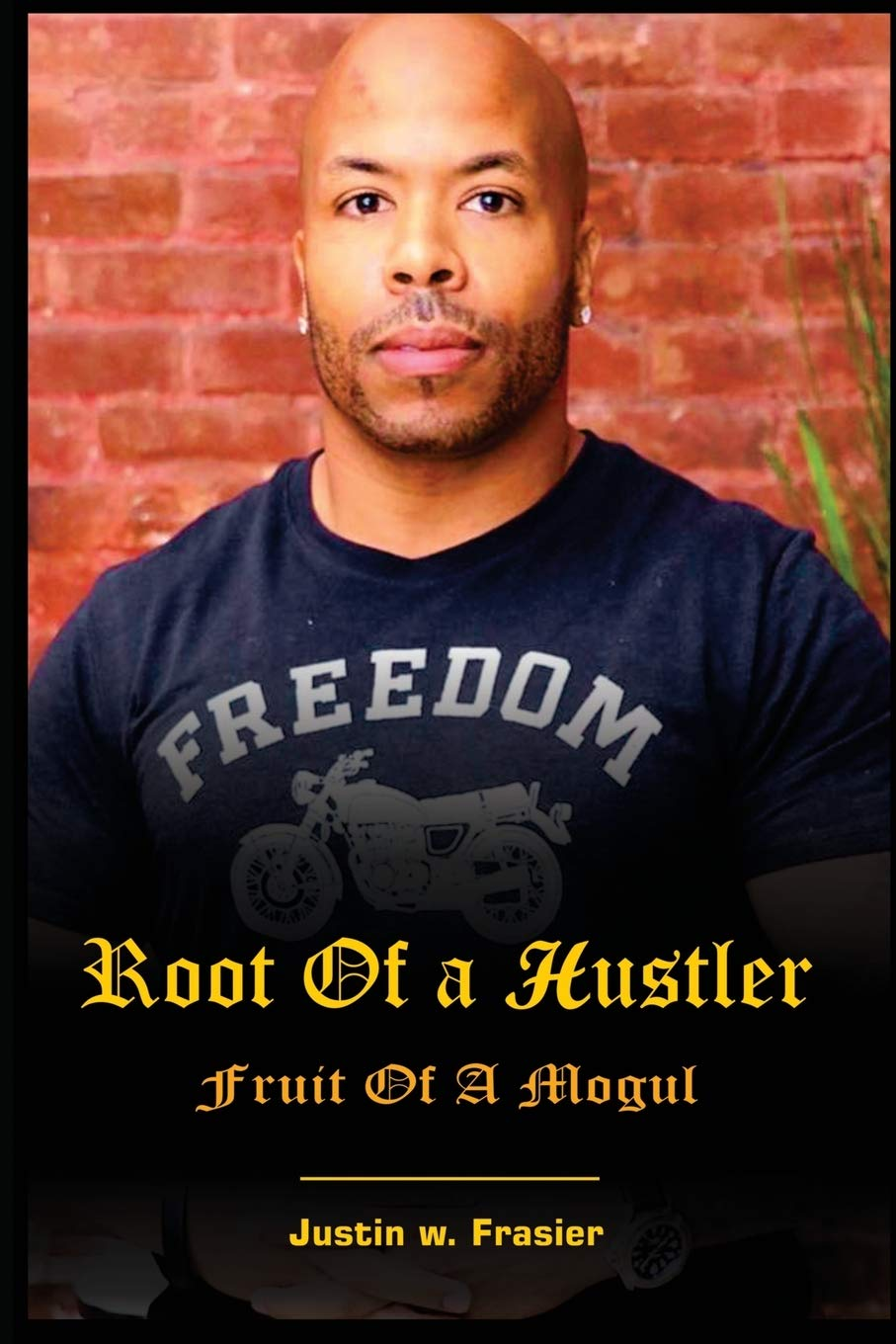 Root of a Hustler - Fruit of a Mogul: The autobiography of Justin W Frasier Based on a true story: