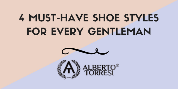 4 Must-Have Shoe Styles For Every Gentleman