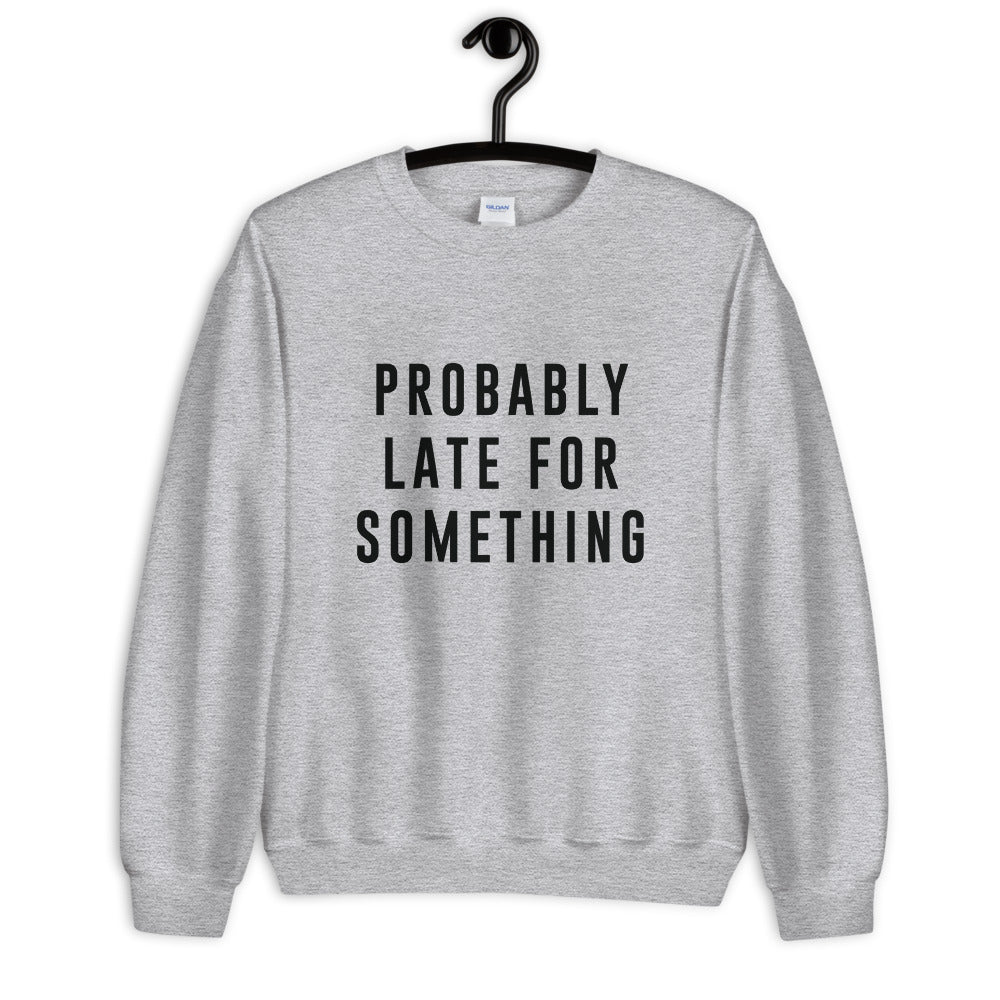 Probably Late Unisex Sweatshirt