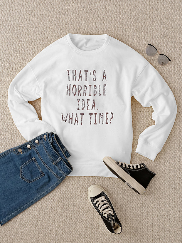That's A Horrible Idea What Time White Sweatshirt