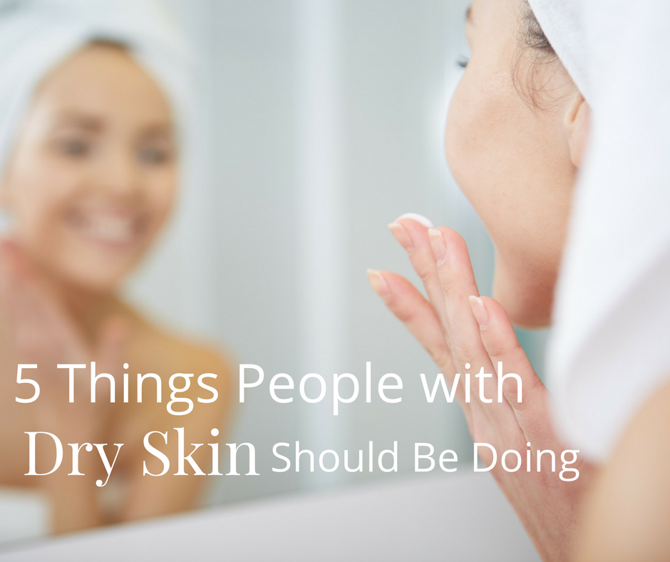 5 Things People with Dry Skin Should Be Doing