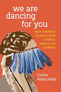 We Are Dancing for You: Native Feminisms and the Revitalization of Women's Coming-of-Age Ceremonies (Indigenous Confluences)