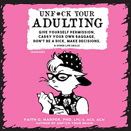Unf*ck Your Adulting: Give Yourself Permission, Carry Your Own Baggage, Don't Be a Dick, Make Decisions, and Other Life Skills