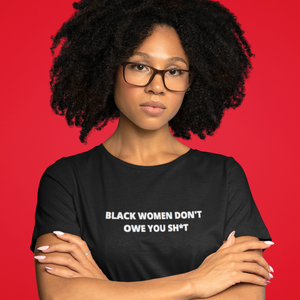 BLACK WOMEN DON'T OWE YOU SHIT TEE