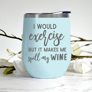 I Would Exercise But It Makes Me Spill My Wine Tumbler
