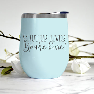 Shut Up Liver You're Fine Tumbler