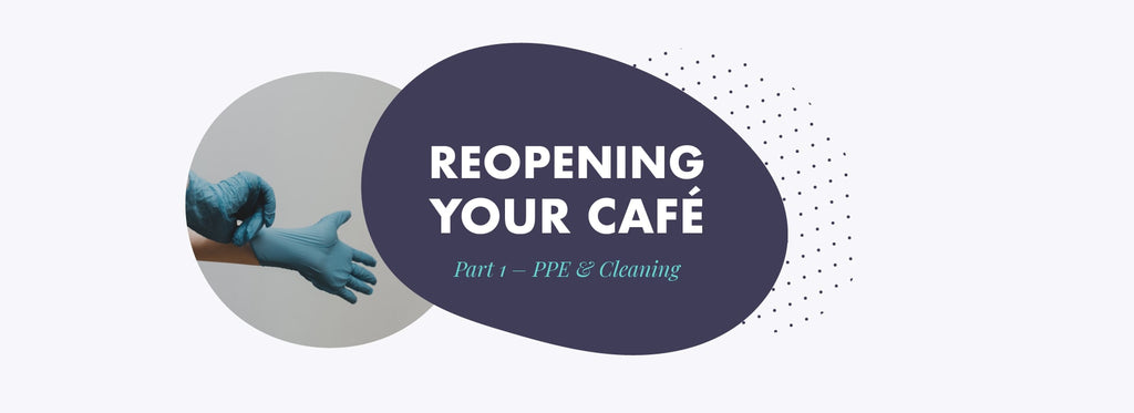 Reopening your café during Covid – Part 1 - PPE & Cleaning