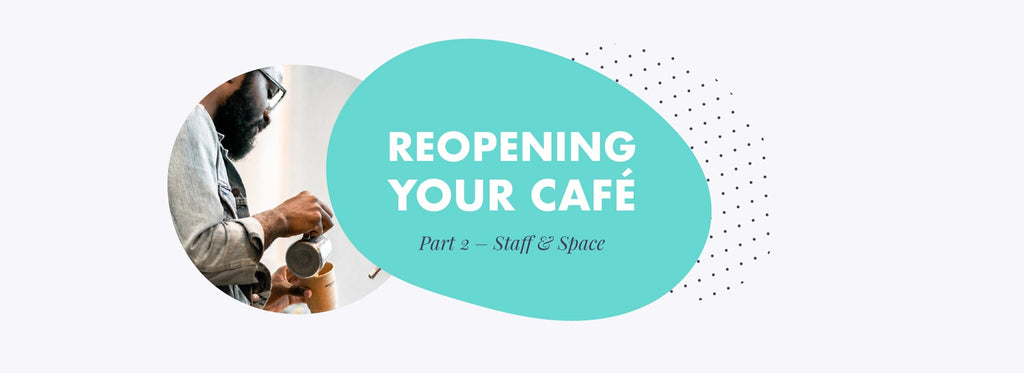 Reopening your café during Covid – Part 2 - Staff and Space
