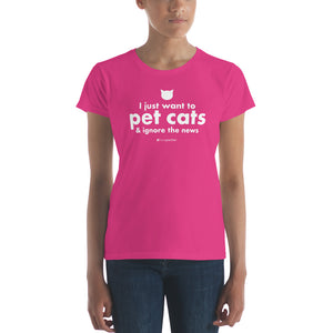I Just Want to Pet Cats & Ignore the News™ Women's Short Sleeve T-shirt