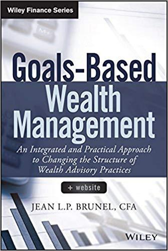 Goals Based Wealth Management: An Integrated and Practical Approach to Changing the Structure of Wealth Advisory Practices
